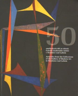 50 uměleckých děl ze sbírek Galerie moderního umění v Roudnici nad Labem / 50 Artworks from the Collections of the Gallery of Modern Art in Roudnice nad Labem