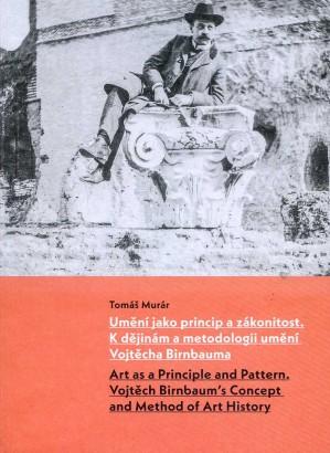 Murár, Tomáš - Umění jako princip a zákonitost: K dějinám a metodologii umění Vojtěcha Birnbauma / Art as a Principle and Pattern: Vojtěch Birnbaum's Concept and Method of Art History