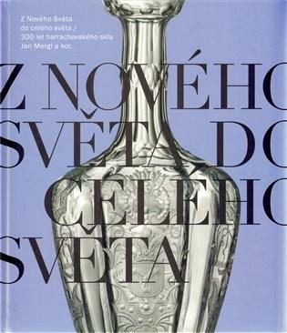 Mergl, Jan - Z nového Světa do celého světa: 300 let harrachovského skla