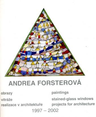 Andrea Forsterová: Obrazy, vitráže, realizace v architektuře 1997 - 2002 / Paintings, stained-glass windows, projects for architecture 1997 - 2002